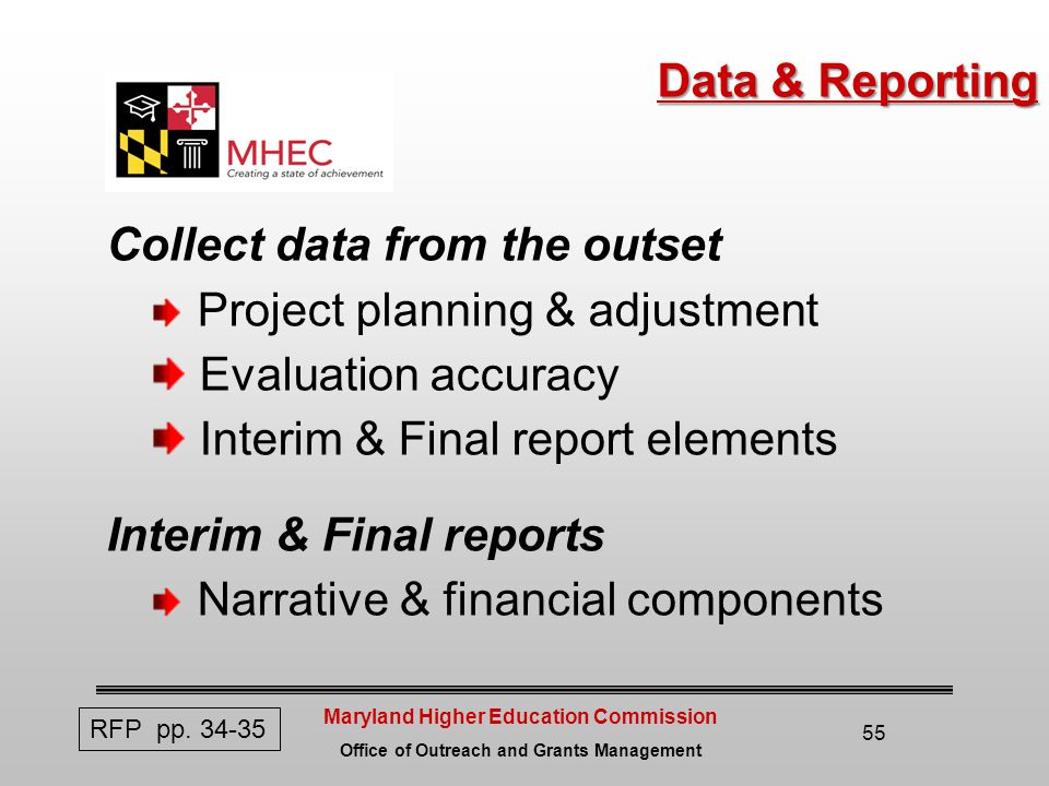 Maryland Higher Education Commission Office of Outreach and Grants Management 55 Data & Reporting Collect data from the outset Project planning & adjustment Evaluation accuracy Interim & Final report elements Interim & Final reports Narrative & financial components RFP pp.