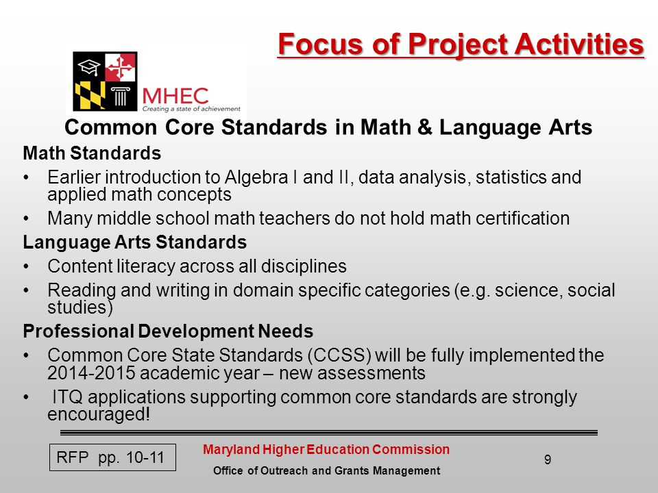 Maryland Higher Education Commission Office of Outreach and Grants Management 9 Focus of Project Activities Focus of Project Activities Common Core Standards in Math & Language Arts Math Standards Earlier introduction to Algebra I and II, data analysis, statistics and applied math concepts Many middle school math teachers do not hold math certification Language Arts Standards Content literacy across all disciplines Reading and writing in domain specific categories (e.g.