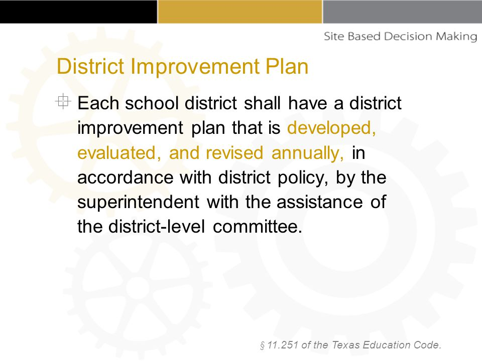  Each school district shall have a district improvement plan that is developed, evaluated, and revised annually, in accordance with district policy, by the superintendent with the assistance of the district-level committee.