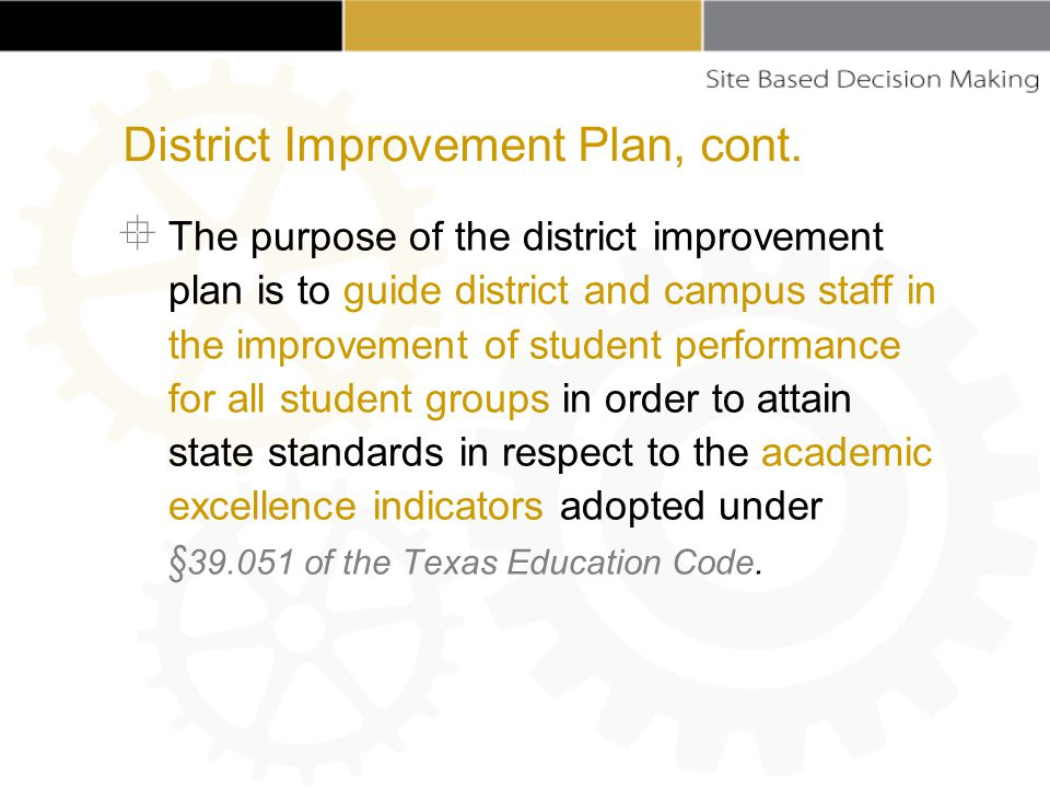  The purpose of the district improvement plan is to guide district and campus staff in the improvement of student performance for all student groups in order to attain state standards in respect to the academic excellence indicators adopted under § 39.051 of the Texas Education Code.