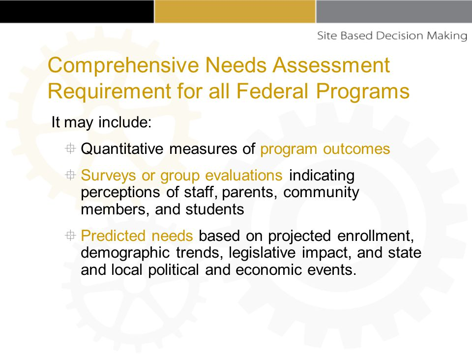 It may include:  Quantitative measures of program outcomes  Surveys or group evaluations indicating perceptions of staff, parents, community members, and students  Predicted needs based on projected enrollment, demographic trends, legislative impact, and state and local political and economic events.