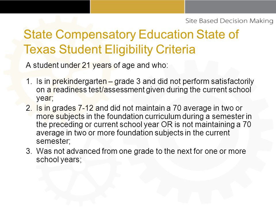A student under 21 years of age and who: 1.Is in prekindergarten – grade 3 and did not perform satisfactorily on a readiness test/assessment given during the current school year; 2.Is in grades 7-12 and did not maintain a 70 average in two or more subjects in the foundation curriculum during a semester in the preceding or current school year OR is not maintaining a 70 average in two or more foundation subjects in the current semester; 3.Was not advanced from one grade to the next for one or more school years; State Compensatory Education State of Texas Student Eligibility Criteria
