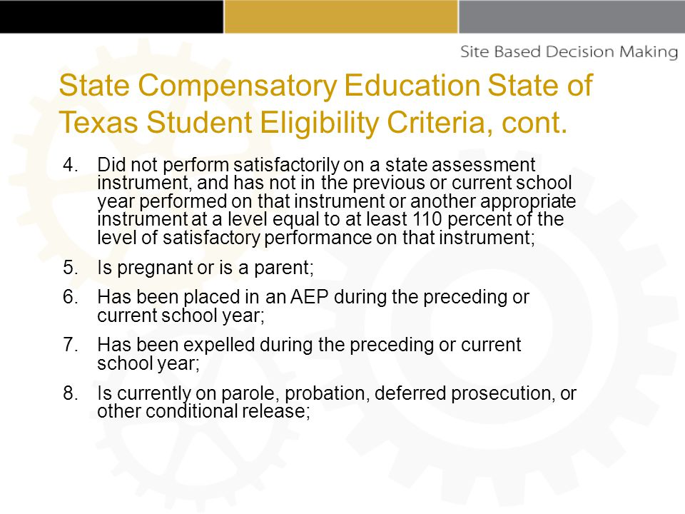 4.Did not perform satisfactorily on a state assessment instrument, and has not in the previous or current school year performed on that instrument or another appropriate instrument at a level equal to at least 110 percent of the level of satisfactory performance on that instrument; 5.Is pregnant or is a parent; 6.Has been placed in an AEP during the preceding or current school year; 7.Has been expelled during the preceding or current school year; 8.Is currently on parole, probation, deferred prosecution, or other conditional release; State Compensatory Education State of Texas Student Eligibility Criteria, cont.