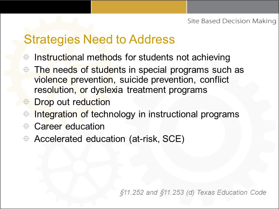  Instructional methods for students not achieving  The needs of students in special programs such as violence prevention, suicide prevention, conflict resolution, or dyslexia treatment programs  Drop out reduction  Integration of technology in instructional programs  Career education  Accelerated education (at-risk, SCE) § 11.252 and § 11.253 (d) Texas Education Code Strategies Need to Address