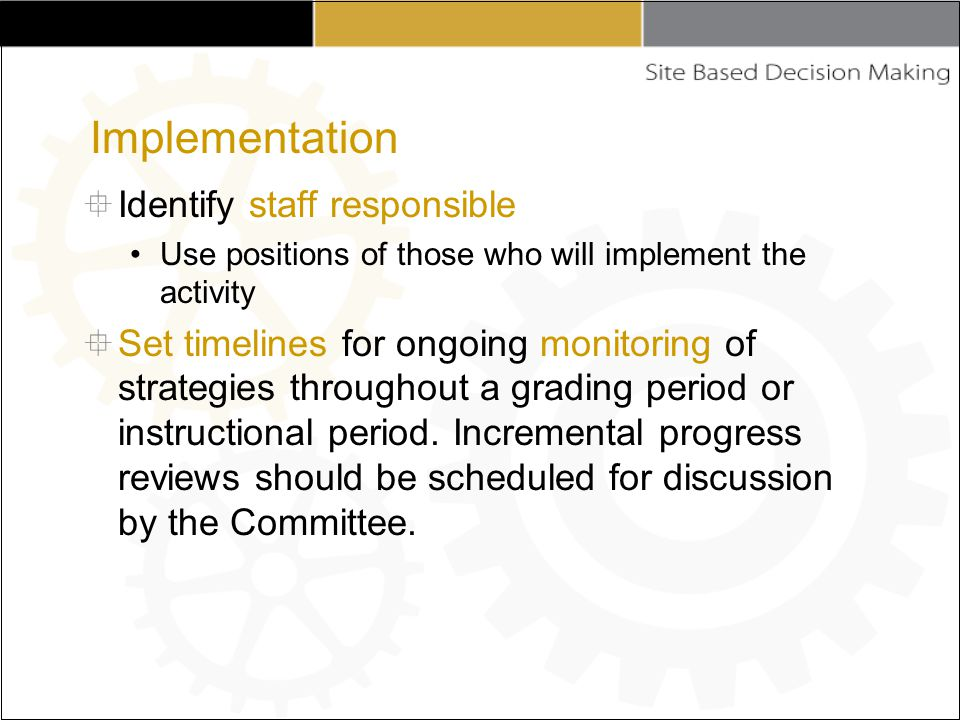  Identify staff responsible Use positions of those who will implement the activity  Set timelines for ongoing monitoring of strategies throughout a grading period or instructional period.