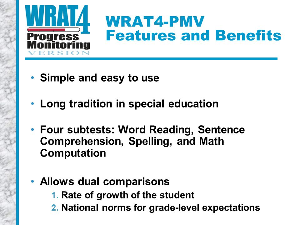 WRAT4-PMV Features and Benefits Simple and easy to use Long tradition in special education Four subtests: Word Reading, Sentence Comprehension, Spelling, and Math Computation Allows dual comparisons 1.