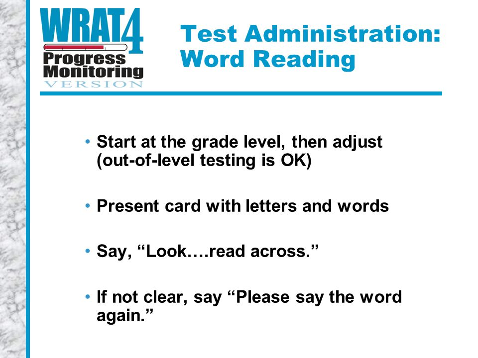 Test Administration: Word Reading Start at the grade level, then adjust (out-of-level testing is OK) Present card with letters and words Say, Look….read across. If not clear, say Please say the word again.