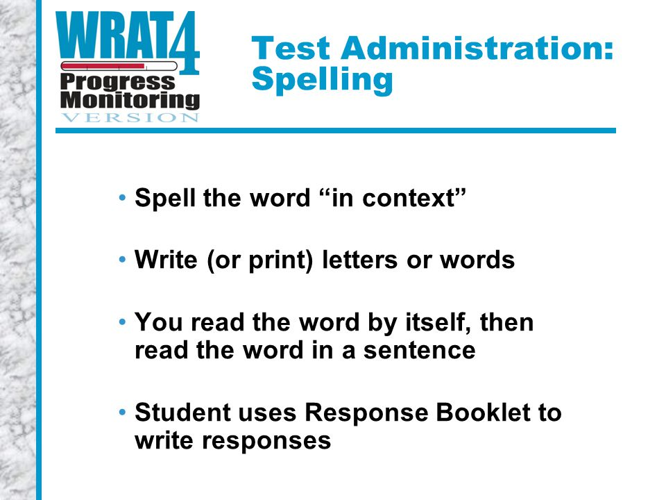 Test Administration: Spelling Spell the word in context Write (or print) letters or words You read the word by itself, then read the word in a sentence Student uses Response Booklet to write responses