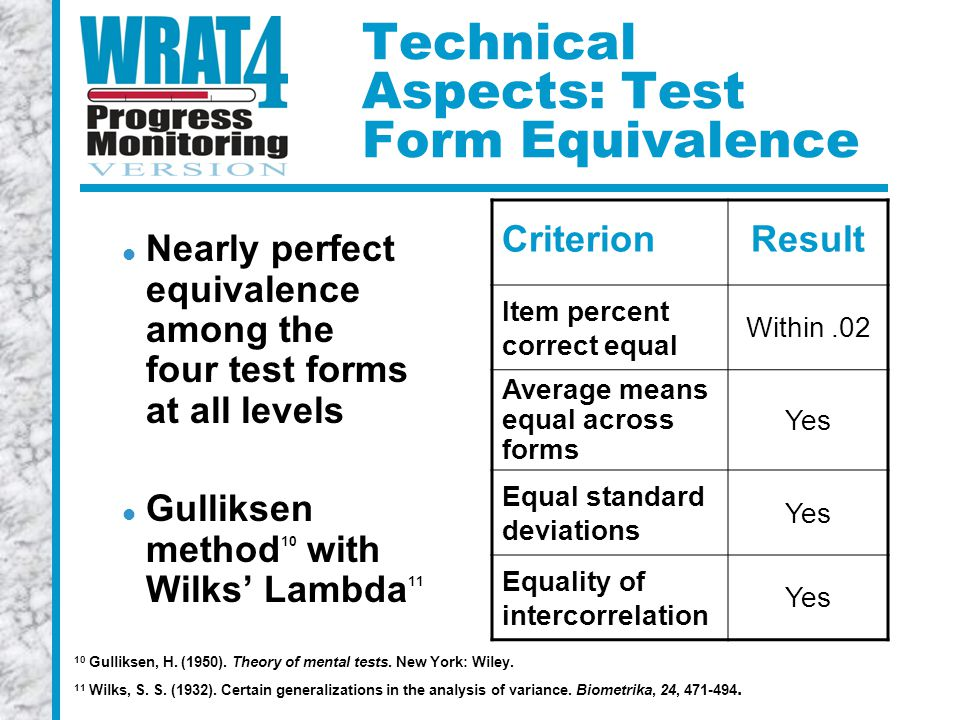 Technical Aspects: Test Form Equivalence Nearly perfect equivalence among the four test forms at all levels Gulliksen method 10 with Wilks' Lambda 11 Criterion Result Item percent correct equal Within.02 Average means equal across forms Yes Equal standard deviations Yes Equality of intercorrelation Yes 10 Gulliksen, H.