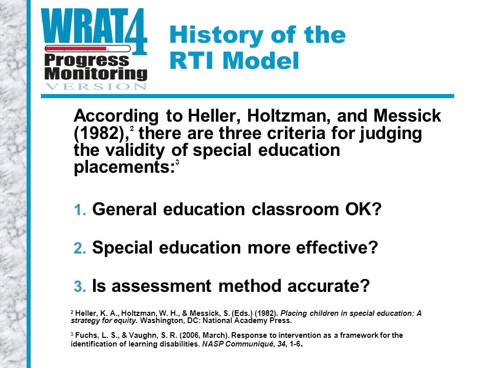 History of the RTI Model According to Heller, Holtzman, and Messick (1982), 2 there are three criteria for judging the validity of special education placements: 3 1.
