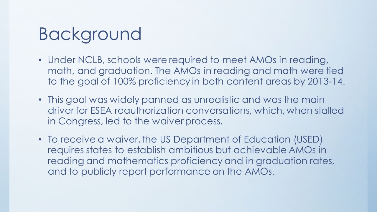 Background Former AMOs for Reading and Mathematics 2001-02 to 2010-11 Reading ProficiencyMath Proficiency Starting Point2001-0261%37% 2002-0361%37% 2003-0461%37% Intermediate Goal (Begin new 3-8 tests) 2004-0567.5%47.5% 2005-0667.5%47.5% 2006-0767.5%47.5% Intermediate Goal2007-0874%58% 2008-0974%58% 2009-1074%58% Intermediate Goal2010-1180.5%68.5%