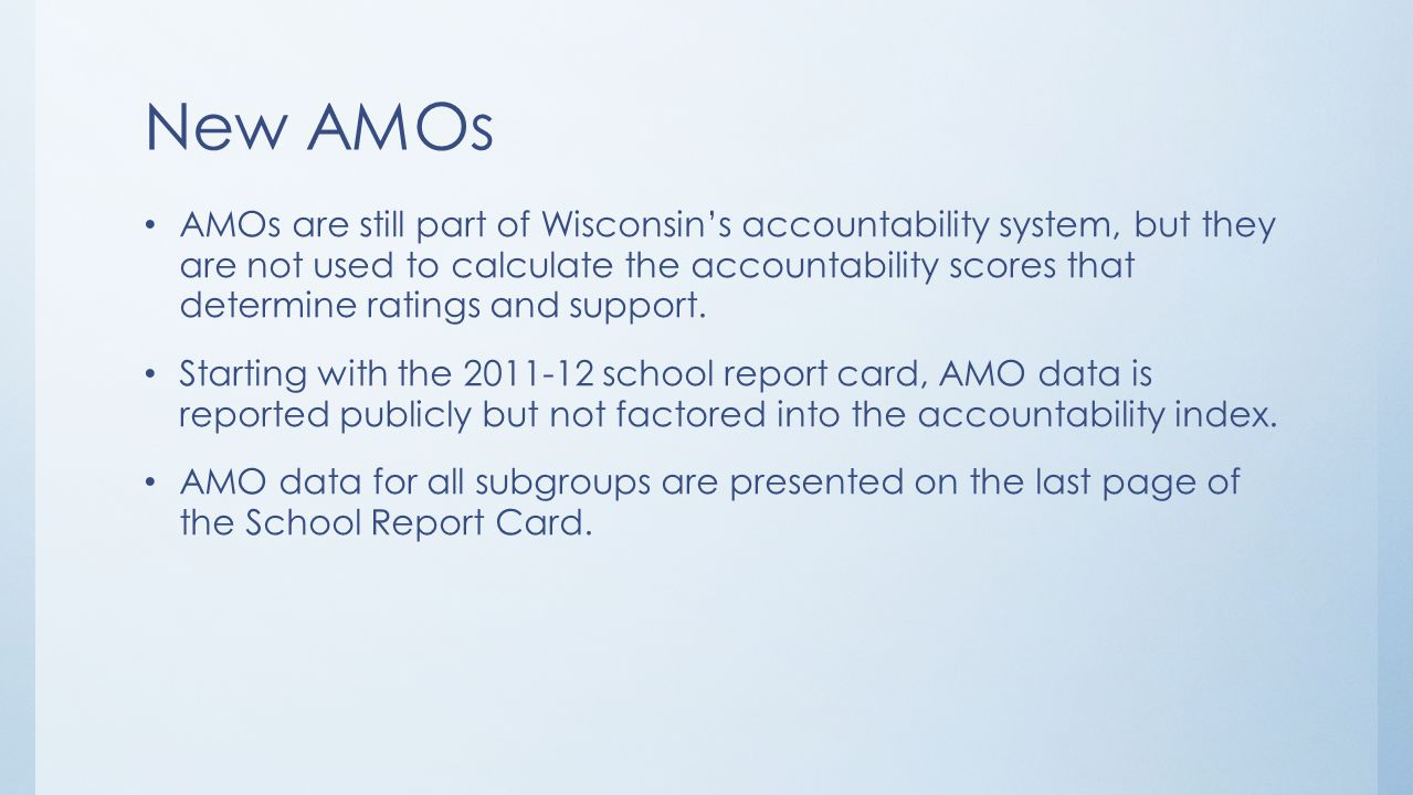 New AMOs AMOs are still part of Wisconsin's accountability system, but they are not used to calculate the accountability scores that determine ratings and support.