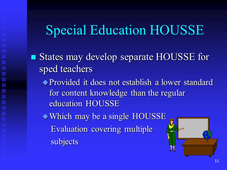11 Special Education HOUSSE n States may develop separate HOUSSE for sped teachers u Provided it does not establish a lower standard for content knowledge than the regular education HOUSSE u Which may be a single HOUSSE Evaluation covering multiple Evaluation covering multiple subjects subjects