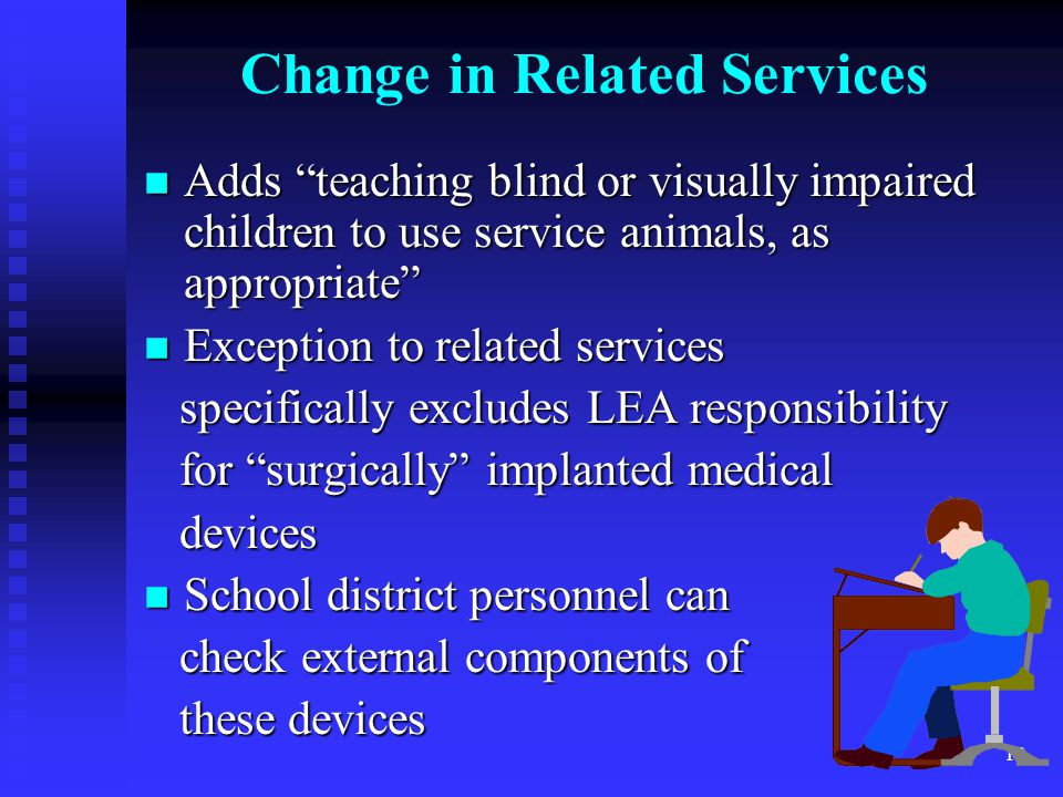 12 Change in Related Services n Adds teaching blind or visually impaired children to use service animals, as appropriate n Exception to related services specifically excludes LEA responsibility specifically excludes LEA responsibility for surgically implanted medical for surgically implanted medical devices devices n School district personnel can check external components of check external components of these devices these devices