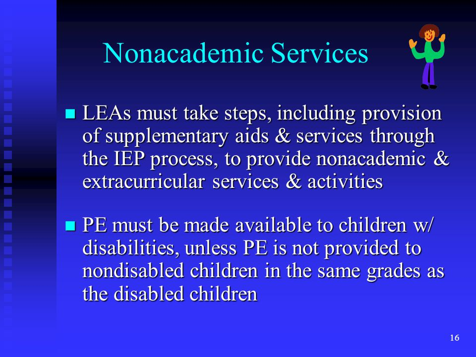 16 Nonacademic Services n LEAs must take steps, including provision of supplementary aids & services through the IEP process, to provide nonacademic & extracurricular services & activities n PE must be made available to children w/ disabilities, unless PE is not provided to nondisabled children in the same grades as the disabled children