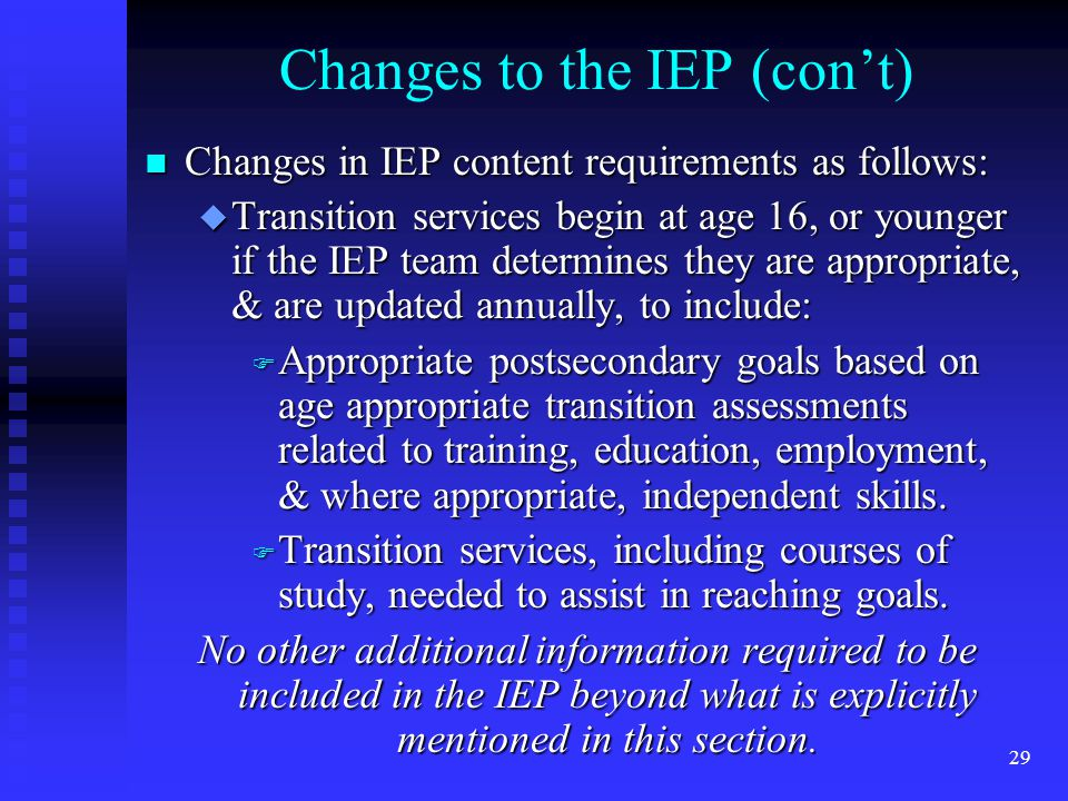 29 Changes to the IEP (con't) n Changes in IEP content requirements as follows: u Transition services begin at age 16, or younger if the IEP team determines they are appropriate, & are updated annually, to include: F Appropriate postsecondary goals based on age appropriate transition assessments related to training, education, employment, & where appropriate, independent skills.