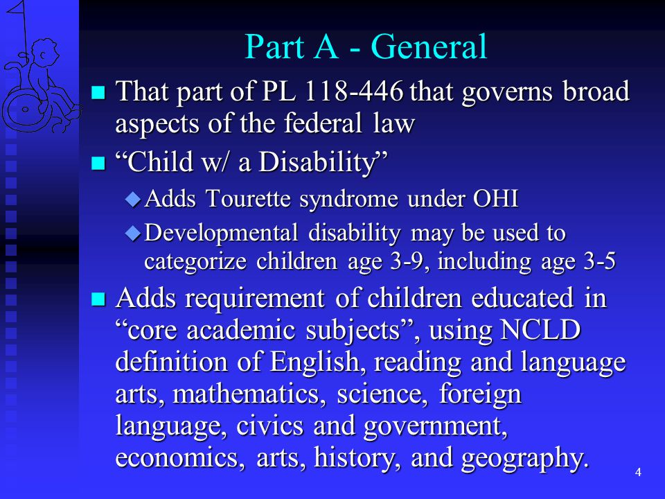 4 Part A - General n That part of PL 118-446 that governs broad aspects of the federal law n Child w/ a Disability u Adds Tourette syndrome under OHI u Developmental disability may be used to categorize children age 3-9, including age 3-5 n Adds requirement of children educated in core academic subjects , using NCLD definition of English, reading and language arts, mathematics, science, foreign language, civics and government, economics, arts, history, and geography.