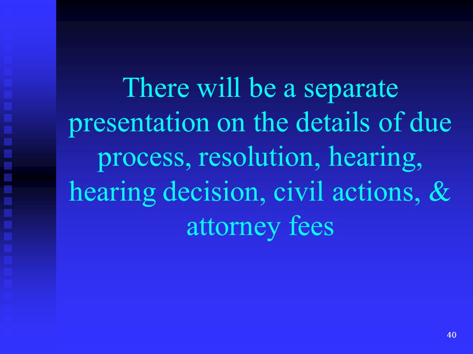 40 There will be a separate presentation on the details of due process, resolution, hearing, hearing decision, civil actions, & attorney fees