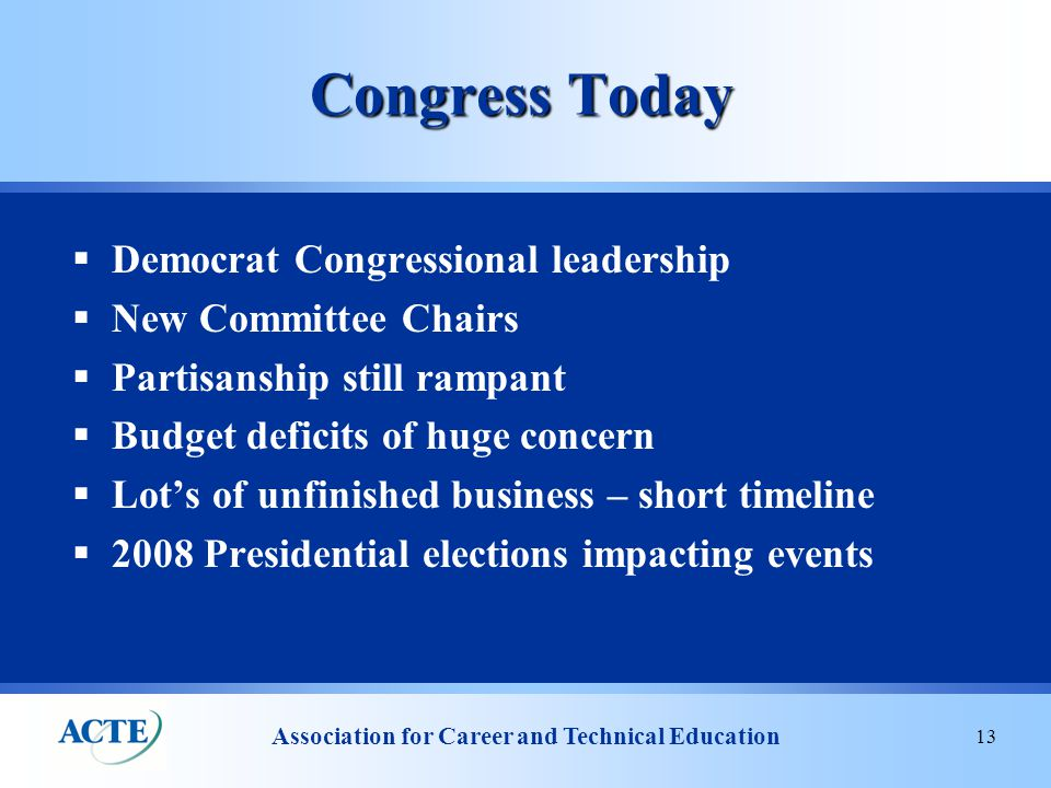 Association for Career and Technical Education 13 Congress Today  Democrat Congressional leadership  New Committee Chairs  Partisanship still rampant  Budget deficits of huge concern  Lot's of unfinished business – short timeline  2008 Presidential elections impacting events