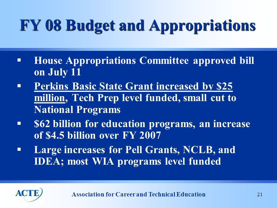 Association for Career and Technical Education 21 FY 08 Budget and Appropriations  House Appropriations Committee approved bill on July 11  Perkins Basic State Grant increased by $25 million, Tech Prep level funded, small cut to National Programs  $62 billion for education programs, an increase of $4.5 billion over FY 2007  Large increases for Pell Grants, NCLB, and IDEA; most WIA programs level funded