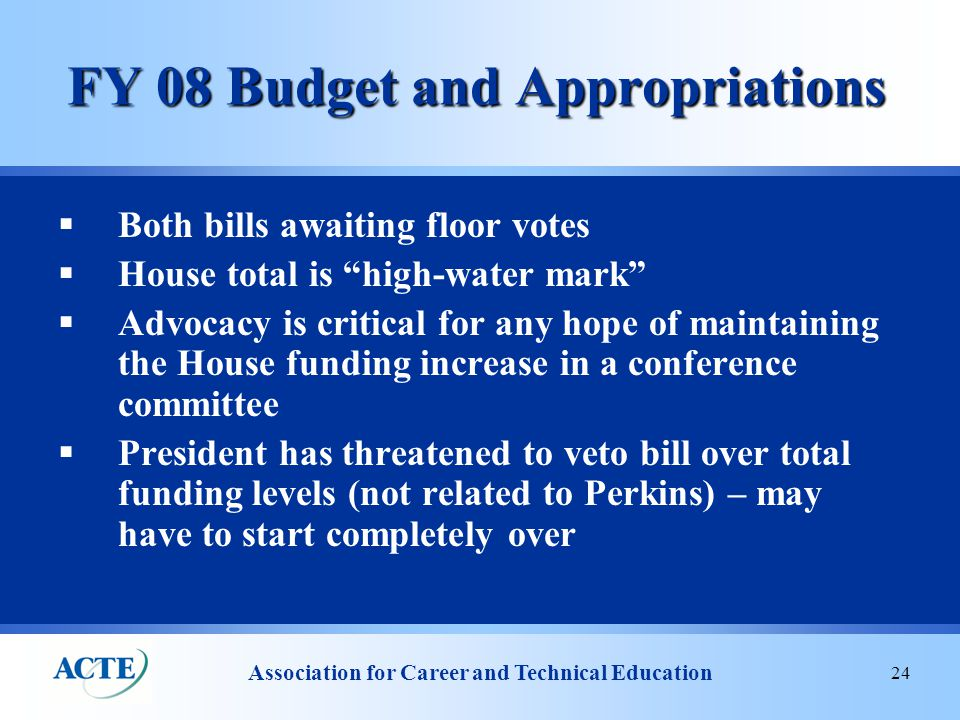 Association for Career and Technical Education 24 FY 08 Budget and Appropriations  Both bills awaiting floor votes  House total is high-water mark  Advocacy is critical for any hope of maintaining the House funding increase in a conference committee  President has threatened to veto bill over total funding levels (not related to Perkins) – may have to start completely over
