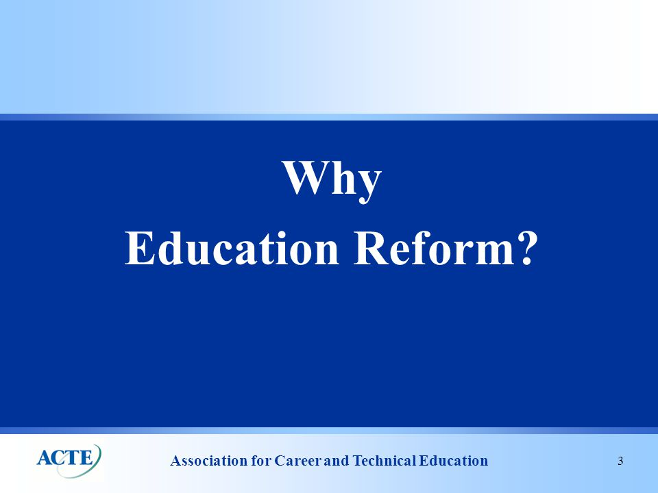 Association for Career and Technical Education 3 Why Education Reform