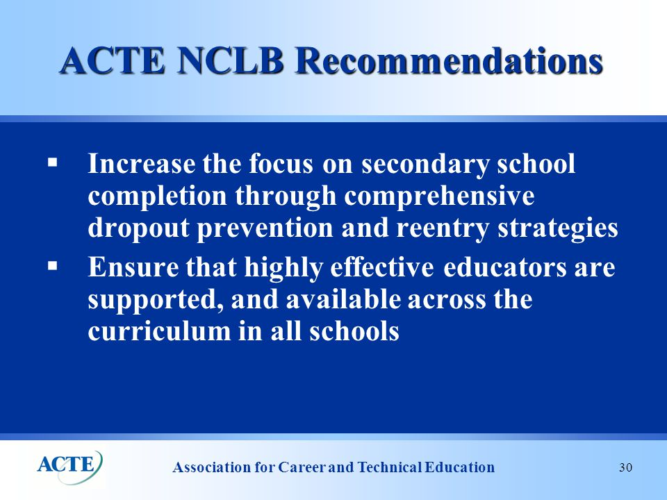 Association for Career and Technical Education 30 ACTE NCLB Recommendations  Increase the focus on secondary school completion through comprehensive dropout prevention and reentry strategies  Ensure that highly effective educators are supported, and available across the curriculum in all schools