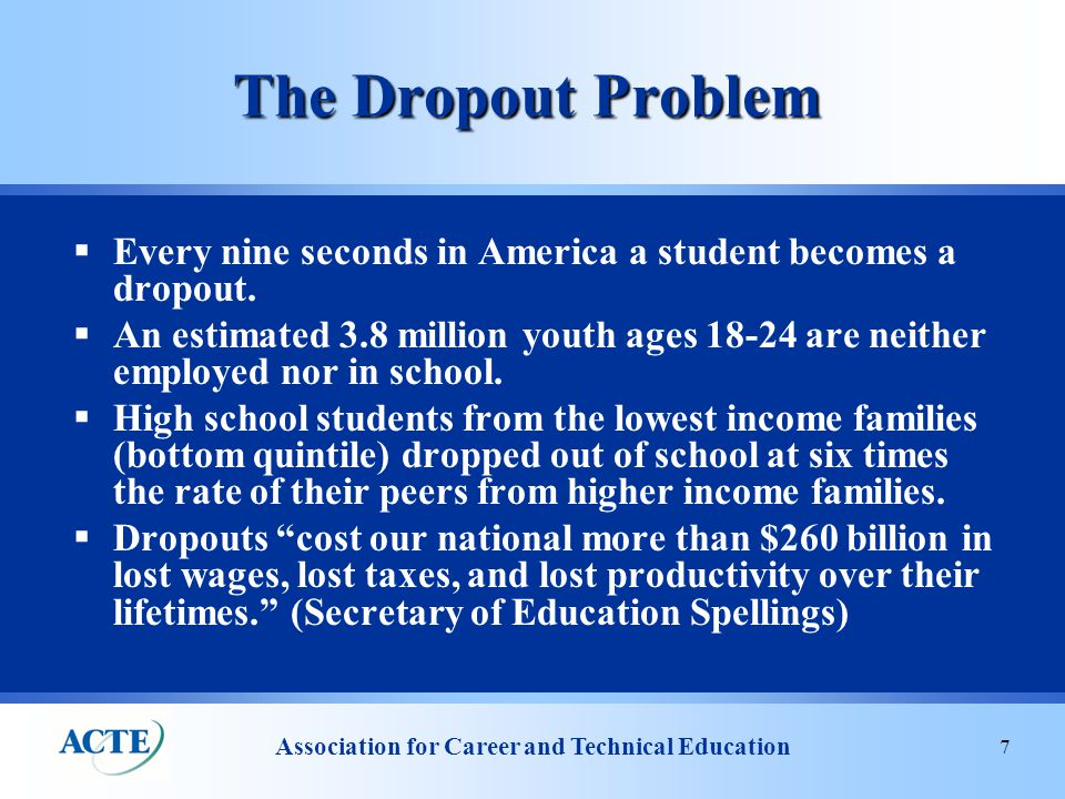 Association for Career and Technical Education 7 The Dropout Problem  Every nine seconds in America a student becomes a dropout.
