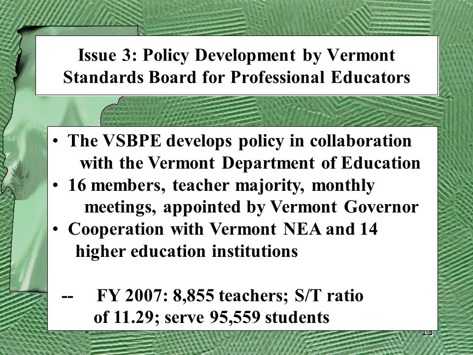 13 Issue 3: Policy Development by Vermont Standards Board for Professional Educators The VSBPE develops policy in collaboration with the Vermont Department of Education 16 members, teacher majority, monthly meetings, appointed by Vermont Governor Cooperation with Vermont NEA and 14 higher education institutions -- FY 2007: 8,855 teachers; S/T ratio of 11.29; serve 95,559 students