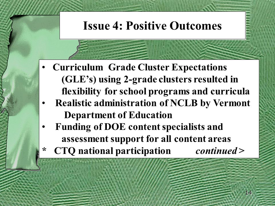 14 Issue 4: Positive Outcomes Curriculum Grade Cluster Expectations (GLE's) using 2-grade clusters resulted in flexibility for school programs and curricula Realistic administration of NCLB by Vermont Department of Education Funding of DOE content specialists and assessment support for all content areas * CTQ national participation continued >