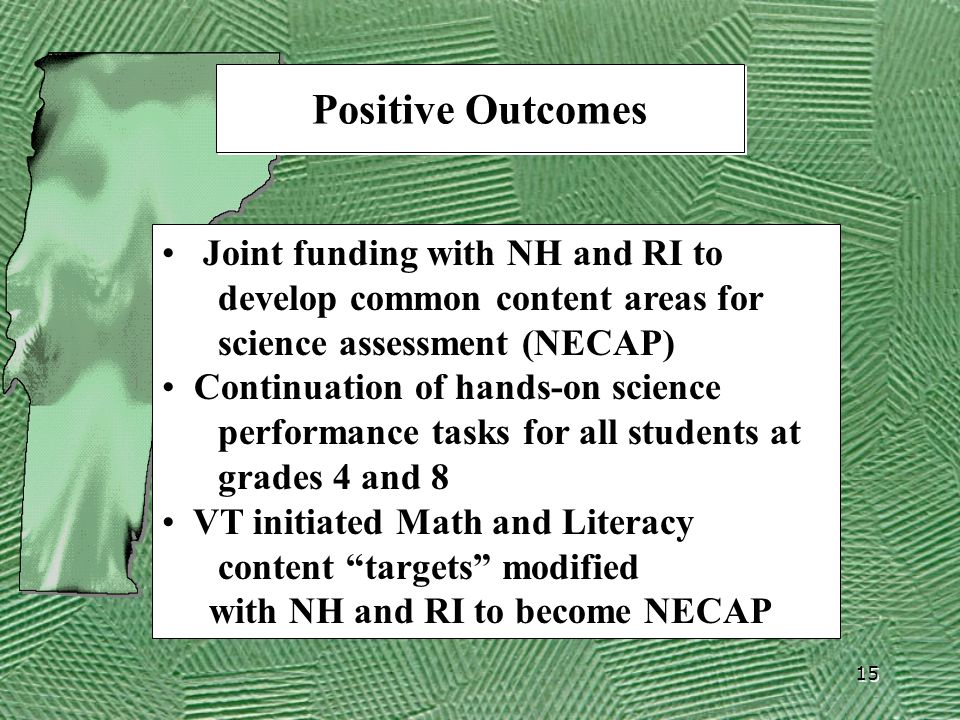 15 Positive Outcomes Joint funding with NH and RI to develop common content areas for science assessment (NECAP) Continuation of hands-on science performance tasks for all students at grades 4 and 8 VT initiated Math and Literacy content targets modified with NH and RI to become NECAP