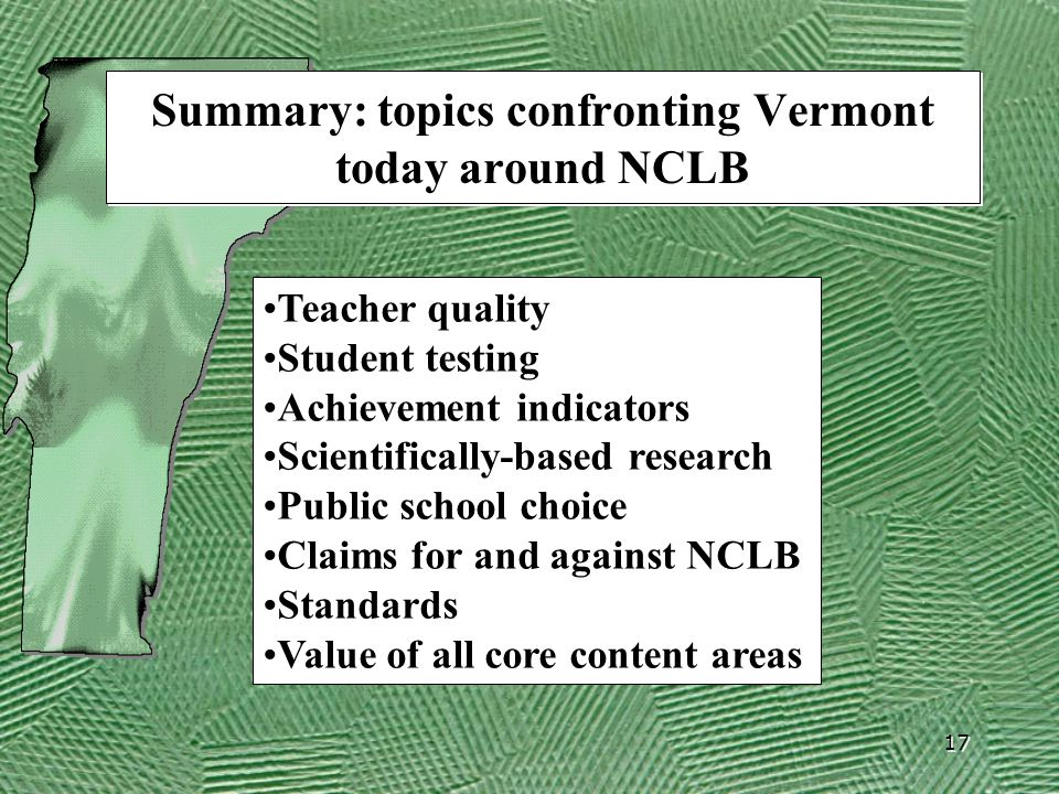 17 Summary: topics confronting Vermont today around NCLB Teacher quality Student testing Achievement indicators Scientifically-based research Public s