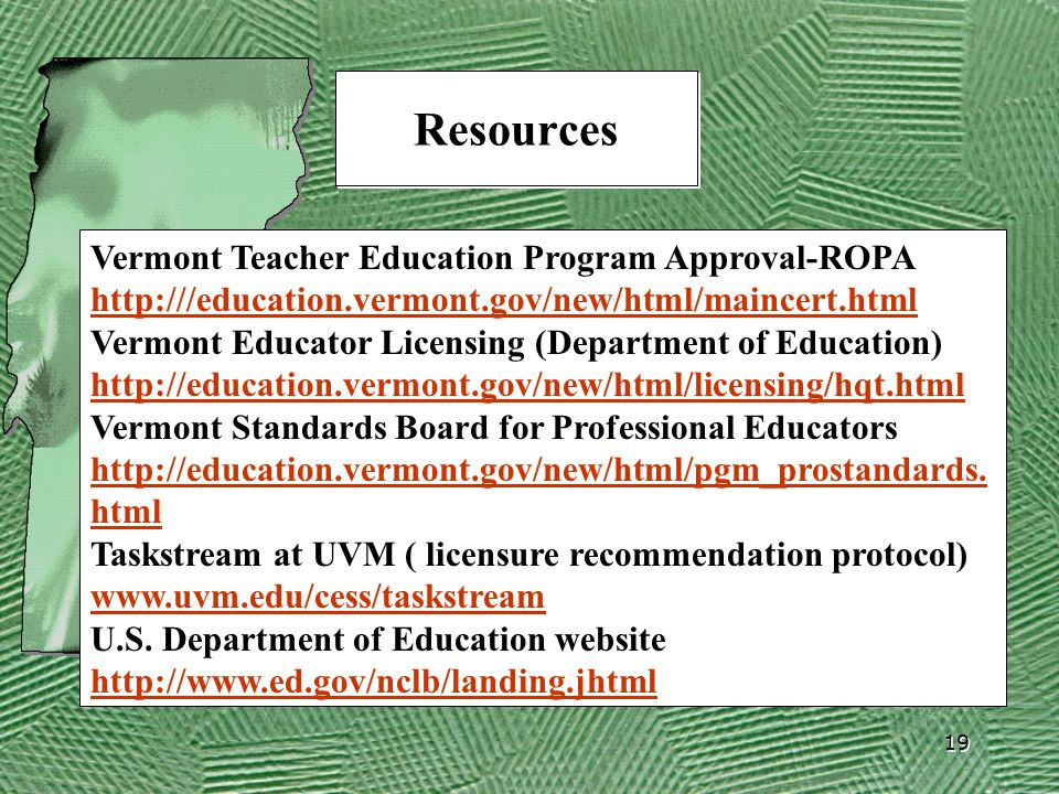 19 Resources Vermont Teacher Education Program Approval-ROPA http:///education.vermont.gov/new/html/maincert.html http:///education.vermont.gov/new/html/maincert.html Vermont Educator Licensing (Department of Education) http://education.vermont.gov/new/html/licensing/hqt.html Vermont Standards Board for Professional Educators http://education.vermont.gov/new/html/pgm_prostandards.
