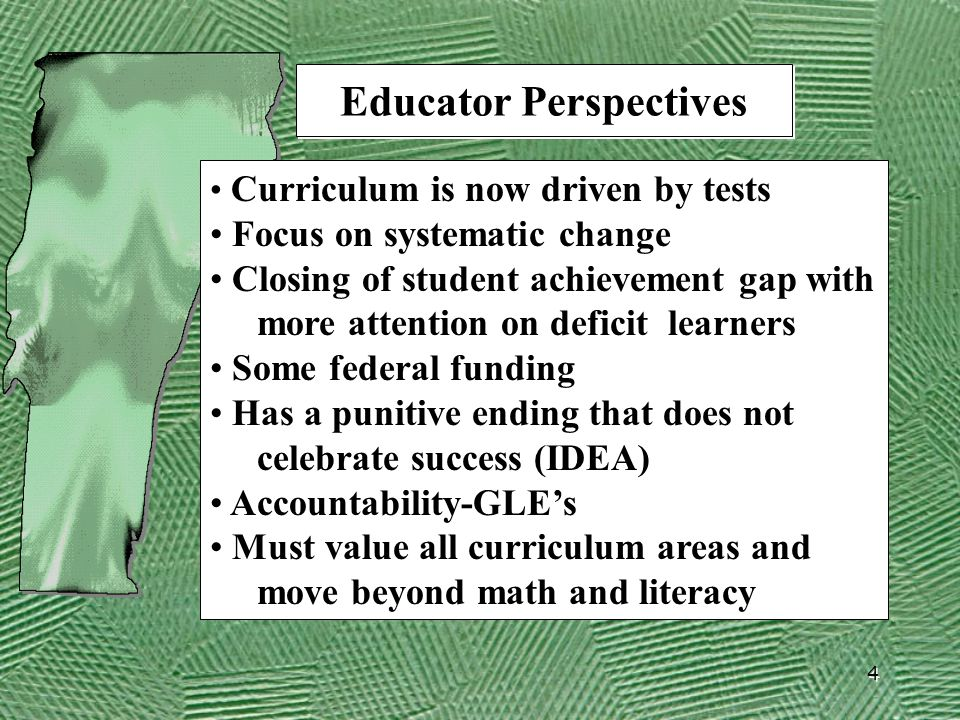 4 Educator Perspectives Curriculum is now driven by tests Focus on systematic change Closing of student achievement gap with more attention on deficit learners Some federal funding Has a punitive ending that does not celebrate success (IDEA) Accountability-GLE's Must value all curriculum areas and move beyond math and literacy