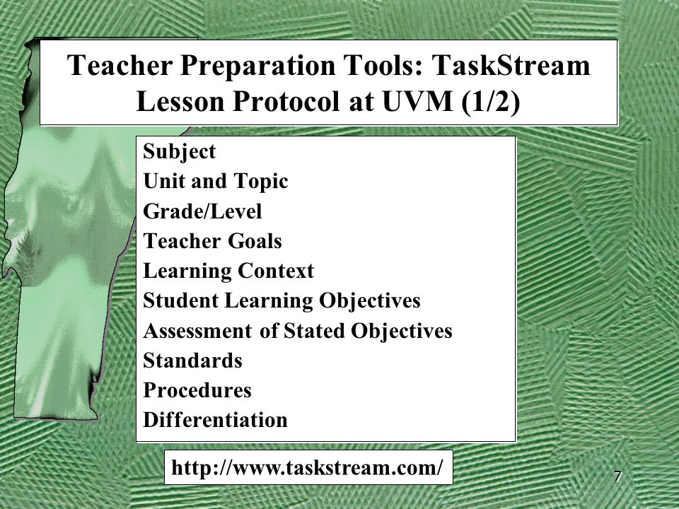 7 Teacher Preparation Tools: TaskStream Lesson Protocol at UVM (1/2) Subject Unit and Topic Grade/Level Teacher Goals Learning Context Student Learning Objectives Assessment of Stated Objectives Standards Procedures Differentiation Subject Unit and Topic Grade/Level Teacher Goals Learning Context Student Learning Objectives Assessment of Stated Objectives Standards Procedures Differentiation http://www.taskstream.com/