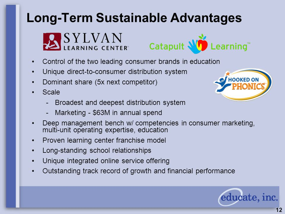 12 Long-Term Sustainable Advantages Control of the two leading consumer brands in education Unique direct-to-consumer distribution system Dominant share (5x next competitor) Scale -Broadest and deepest distribution system -Marketing - $63M in annual spend Deep management bench w/ competencies in consumer marketing, multi-unit operating expertise, education Proven learning center franchise model Long-standing school relationships Unique integrated online service offering Outstanding track record of growth and financial performance