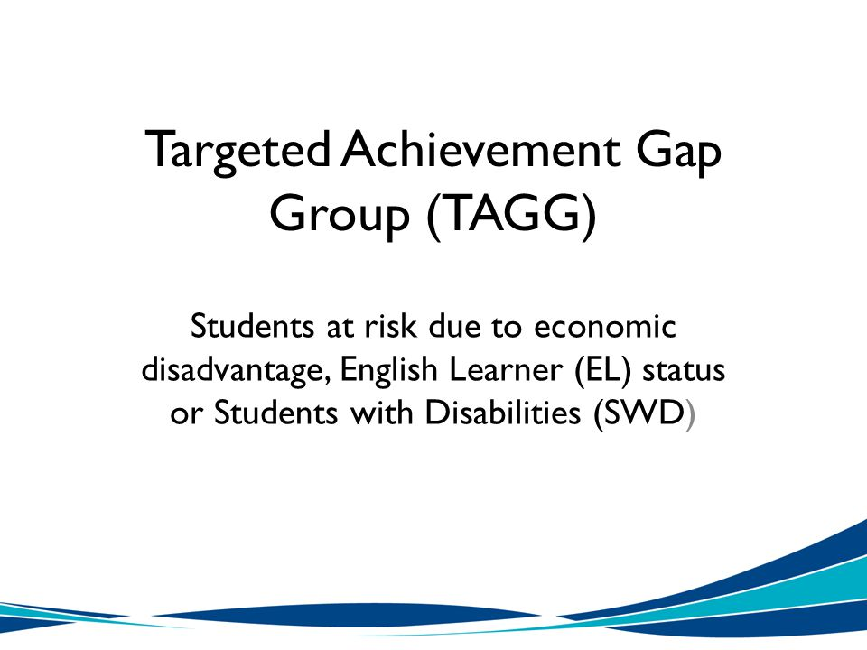 Targeted Achievement Gap Group (TAGG) Students at risk due to economic disadvantage, English Learner (EL) status or Students with Disabilities (SWD)