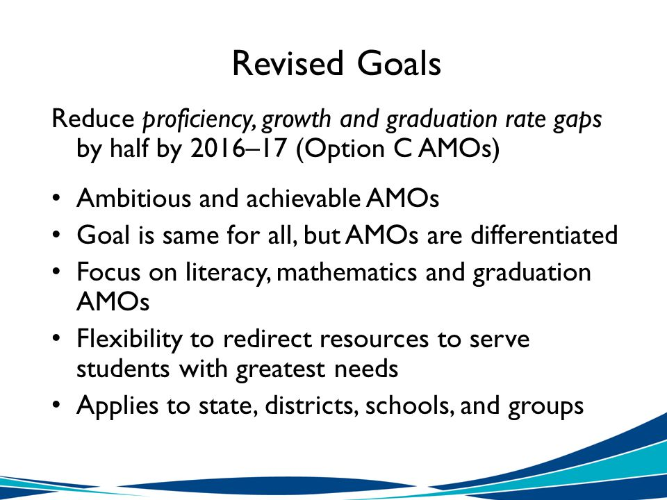 Revised Goals Reduce proficiency, growth and graduation rate gaps by half by 2016–17 (Option C AMOs) Ambitious and achievable AMOs Goal is same for all, but AMOs are differentiated Focus on literacy, mathematics and graduation AMOs Flexibility to redirect resources to serve students with greatest needs Applies to state, districts, schools, and groups