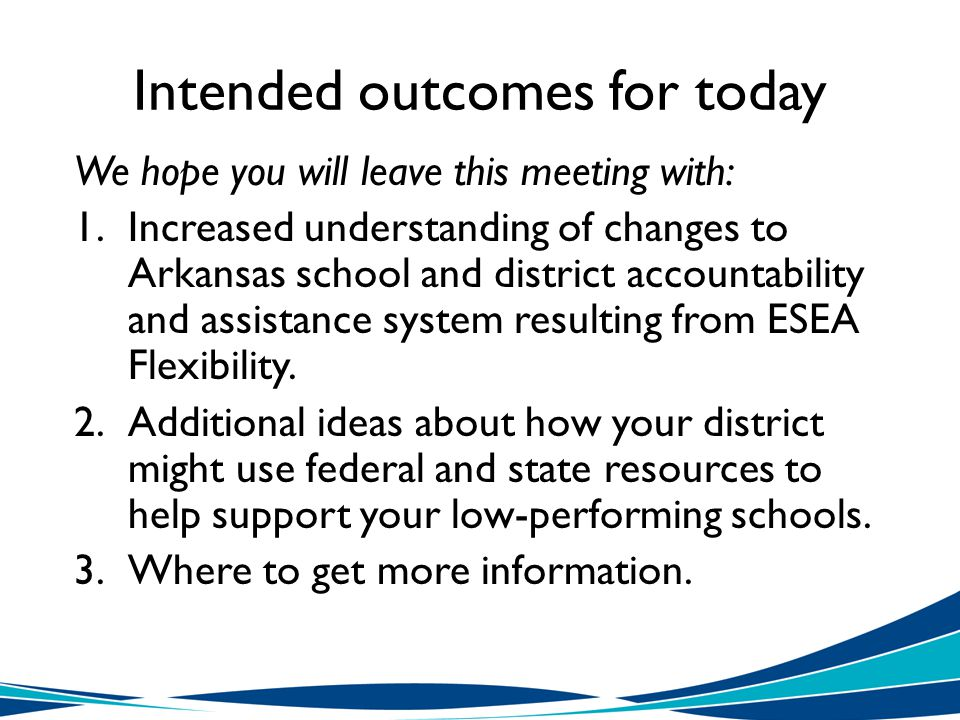 Intended outcomes for today We hope you will leave this meeting with: 1.Increased understanding of changes to Arkansas school and district accountability and assistance system resulting from ESEA Flexibility.