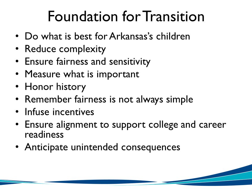 Foundation for Transition Do what is best for Arkansas's children Reduce complexity Ensure fairness and sensitivity Measure what is important Honor history Remember fairness is not always simple Infuse incentives Ensure alignment to support college and career readiness Anticipate unintended consequences