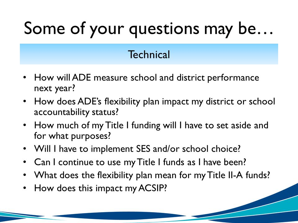Some of your questions may be… Technical How will ADE measure school and district performance next year.