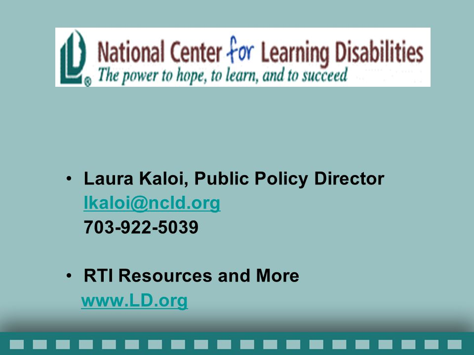 Laura Kaloi, Public Policy Director lkaloi@ncld.org 703-922-5039 RTI Resources and More www.LD.org