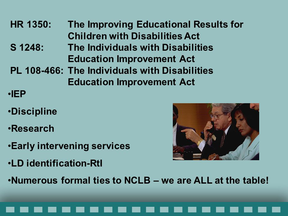HR 1350: The Improving Educational Results for Children with Disabilities Act S 1248: The Individuals with Disabilities Education Improvement Act PL 108-466:The Individuals with Disabilities Education Improvement Act IEP Discipline Research Early intervening services LD identification-RtI Numerous formal ties to NCLB – we are ALL at the table!