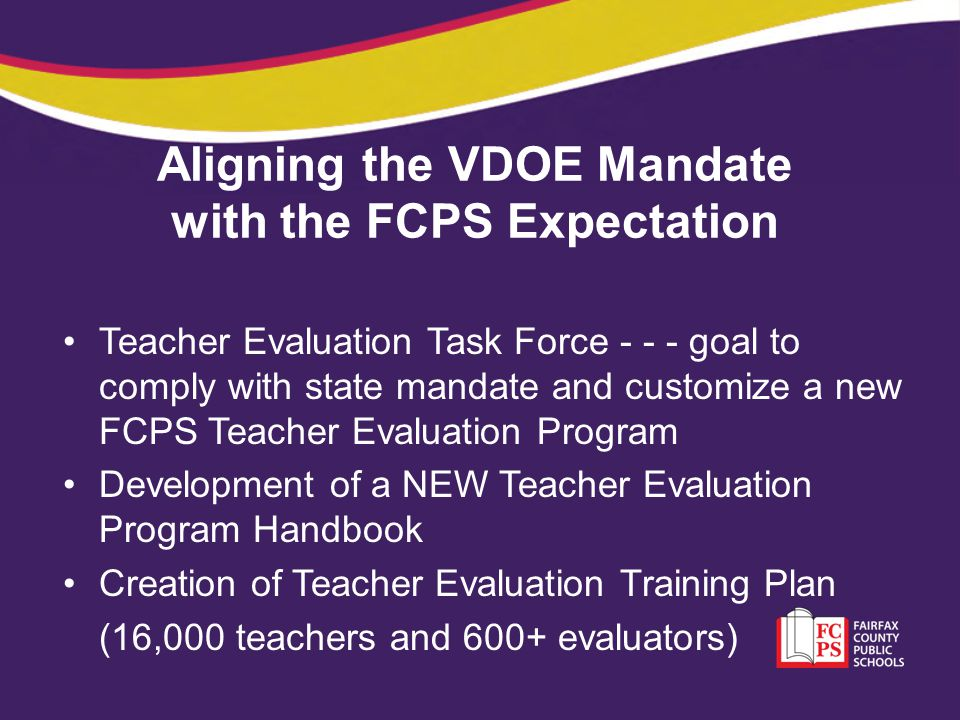 Aligning the VDOE Mandate with the FCPS Expectation Teacher Evaluation Task Force - - - goal to comply with state mandate and customize a new FCPS Tea