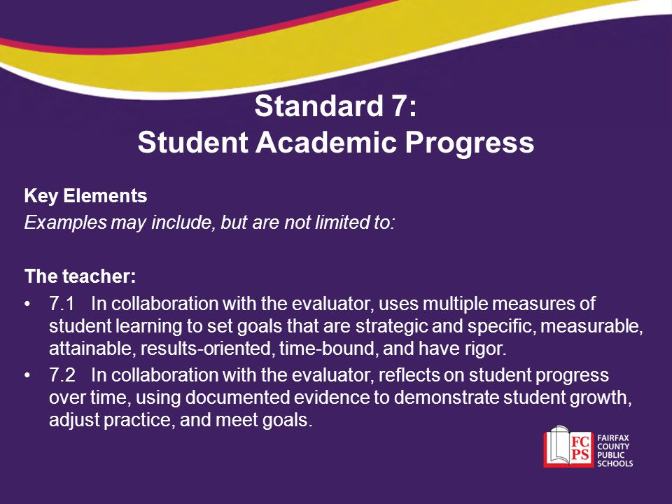 Standard 7: Student Academic Progress Key Elements Examples may include, but are not limited to: The teacher: 7.1In collaboration with the evaluator,