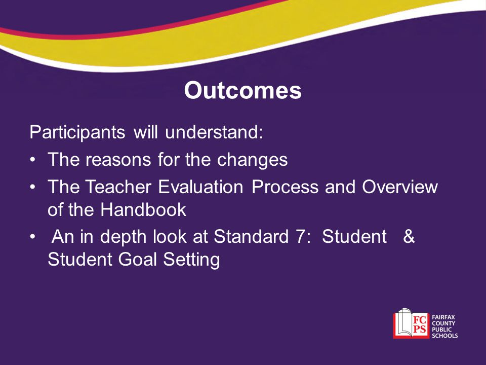 Outcomes Participants will understand: The reasons for the changes The Teacher Evaluation Process and Overview of the Handbook An in depth look at Sta