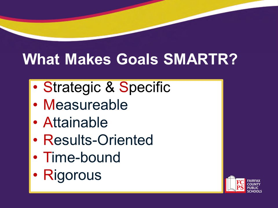 What Makes Goals SMARTR? Strategic & Specific Measureable Attainable Results-Oriented Time-bound Rigorous