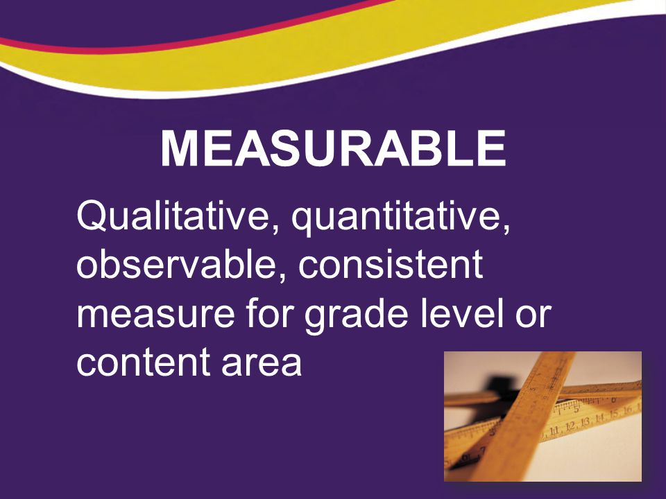 MEASURABLE Qualitative, quantitative, observable, consistent measure for grade level or content area