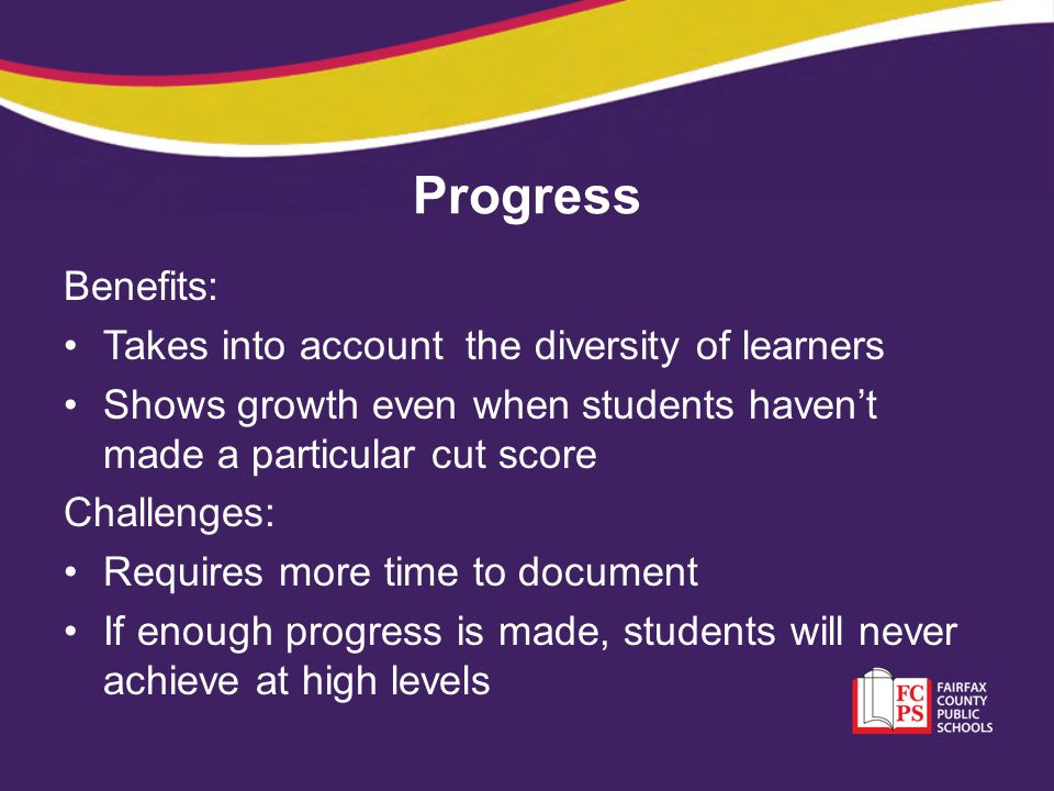 Progress Benefits: Takes into account the diversity of learners Shows growth even when students haven't made a particular cut score Challenges: Requir