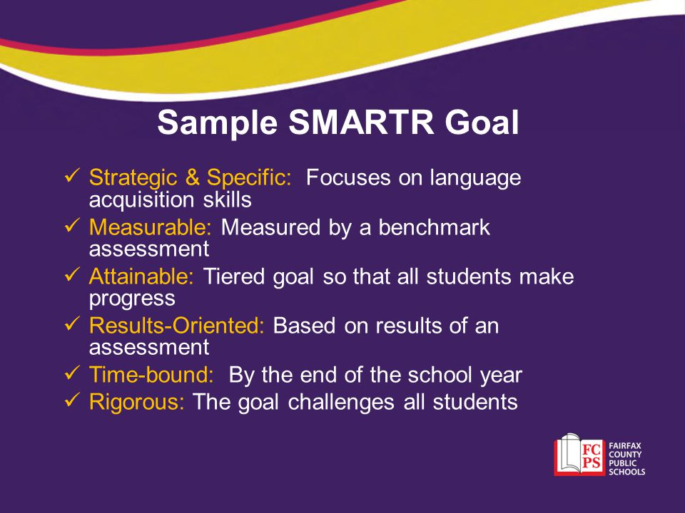 Sample SMARTR Goal Strategic & Specific: Focuses on language acquisition skills Measurable: Measured by a benchmark assessment Attainable: Tiered goal